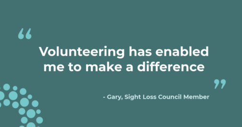 """""""Volunteering has enabled me to make a difference"""" - Gary, Sight Loss Council Member"""